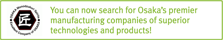 You can now search for Osaka's premier manufacturing companies of superior technologies and products!